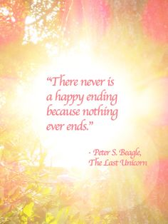 There never is a happy ending because nothing ever ends  -The Last Unicorn