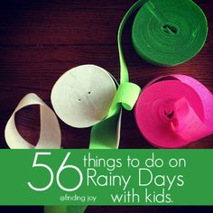 Help for those long rainy days. :) 1. Play with crepe paper streamers. 2. Make a rain gauge. 3. Teach your kids how to read a radar. 4. Build an indoor fort. 5. Have a movie watching party. 6. Sort through the toys and get rid of the broken ones. 7. Bake cookies. 8. Clean up after baking. 9. Take naps. (This is a good one)