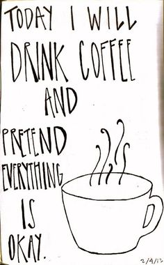 """""""Today I Will Drink Coffee and Pretend Everything is Ok"""""""