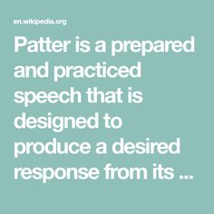 Patter is a prepared and practiced speech that is designed to produce a desired response from its audience. Examples of occupations with a patter might include the auctioneer, salesperson, dance caller, magician, or comedian. B Words, The Spectator, Everyone Else, The Magicians, Comedians, No Response, How To Become, Dance, Songs