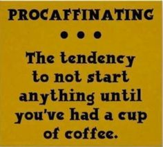 Procaffeination - definitely guilty of this!
