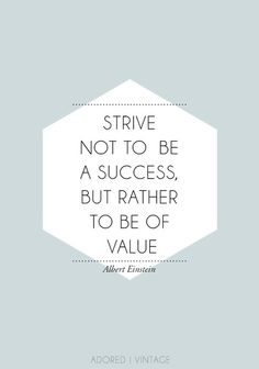 inspirational quote - strive not to be a success, but rather to be of value by albert einstein