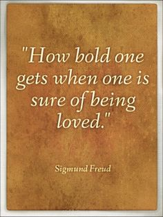 """""""How bold one gets when one is sure of being loved."""" ― Sigmund Freud http://freudquotes.blogspot.com/p/sigmund-freud-quotes.html"""