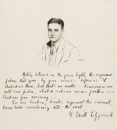 The closing lines of The Great Gatsby handwritten by F. Scott Fitzgerald under a portrait of him drawn by Robert Kastor. Gatsby believed in the green light, the orgastic future that year by year recedes before us. It eluded us then, but that's no matter — tomorrow we will run faster, stretch out our arms farther…. And one fine morning —