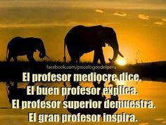 ... El profesor mediocre dice. el buen profesor explica, el profesor superior demuestra y el gran profesor inspira.