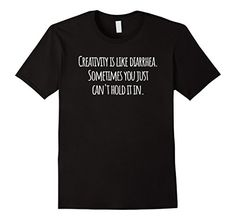 """Creativity is Like Diarrhea Funny Saying Text T-Shirt. Show your sense of humor with this hilarious shirt about creativity. It's perfect for the crafter, DIY, artist, painter, writer or anyone who loves to build and create. This """"Creativity is like diarrhea. Sometimes you just can't hold it in."""" Funny saying text tee is great for the artistic person in your life with a sense of humor. Make an awesome gift idea."""