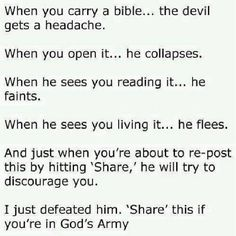 """When you carry a bible... the devil gets a headache.  When you open it... he collapses.  When he sees you reading it... he faints.  When he sees you living it... he flees.  And just when you're about to re-post this by hitting """"Share,"""" he will try to discourage you.  I just defeated him, """"Share"""" this if you're in GOD's Army!"""