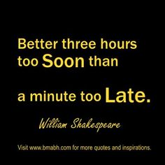 """""""Better three hours too soon than a minute too late."""" ― William Shakespeare. Share to Inspire Others : ) For more #quotes and #inspiration, follow us at https://www.pinterest.com/bmabh/ or visit our website www.bmabh.com"""