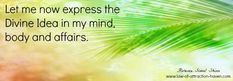 Let me now express the Divine Idea in my mind, body and affairs.