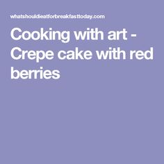 Cooking with art - Crepe cake with red berries
