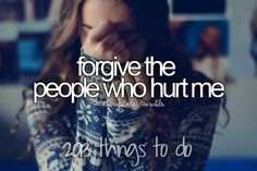 Forgive those who have hurt me. Idk if I ever actually can. I guess this really is something to do. 2013 things to do.