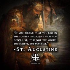 """""""If you believe what you like in the Gospels and reject what you don't like, it is not the Gospel you believe, but yourself!"""" St Augustine."""