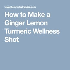 How to Make a Ginger Lemon Turmeric Wellness Shot