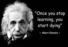 "Einstein says: ""Once you stop learning, you start dying."""