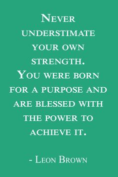Never understimate your own strength. You were born for a purpose and are blessed with the power to achieve it. - Leon Brown