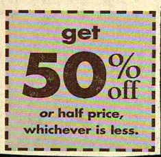 I'll take 50%, wait no, half off.  Oh I don't know.