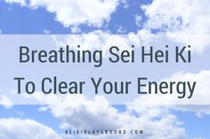 Breathing Sei Hei Ki to clear your energy. Why do you want to clear your energy? So that you're functioning at your highest potential. So that whatever is b