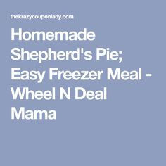 Homemade Shepherd's Pie; Easy Freezer Meal - Wheel N Deal Mama
