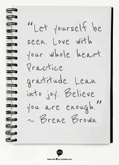 """Let yourself be seen. Love with your whole heart. Practice gratitude. Lean into joy. Believe you are enough."" ~ Brene Brown"