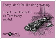 Today I don't feel like doing anything. Except Tom Hardy, I'd do Tom Hardy anyday!
