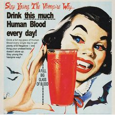 """Drink this much Human Blood Every Day! — Drink a full big glass of Human Blood every single day to get plenty of B Negative — one thing your undead body doesn't store up. Stay young the Vampire way!"