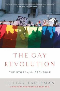 *Adult Non-Fiction* The fight for gay, lesbian and trans civil rights is the most important civil rights issue of the present day. Based on rigorous research and more than 150 interviews, 'The Gay Revolution' tells this unfinished story not through dry facts but through dramatic accounts of passionate struggles, with all the sweep, depth and intricacies only an award-winning activist, scholar and novelist like Lillian Faderman can evoke.