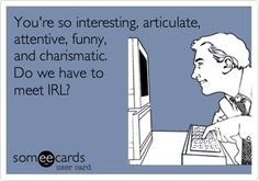 Funny Flirting Ecard: You're so interesting, articulate, attentive, funny, and charismatic. Do we have to meet IRL?