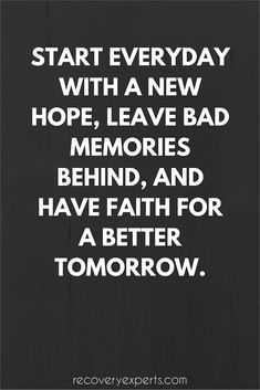 Motivational Quotes: Start everyday with a new hope, leave bad memories behind, and have faith for a better tomorrow. Follow: https://www.pinterest.com/recoveryexpert