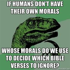 Premise: Morals only come from religion. Question: So, if humans don't have their own morals, whose morals do we use to decide which Bible verses to ignore? Answer: ???
