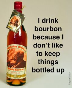 bourbon...lol..i don't drink bourbon, but that sentiment is funny
