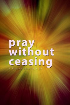 Bible Verses About Faith:pray without ceasing 1 Thessalonians Holy Mary, Bible Scriptures, Bible Quotes, Faith Bible, Tb Joshua, 1 Thessalonians 5 16, Prayer Changes Things, Pray Without Ceasing, Believe