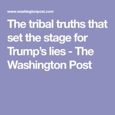 The tribal truths that set the stage for Trump's lies - The Washington Post