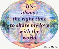 It's always the right time to share my love with the world.