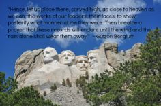"""""""Hence, let us place there, carved high, as close to heaven as we can, the works of our leaders, their faces, to show posterity what manner of me they were. Then breathe a prayer that these records will endure until the wind and the rain alone shall wear them away.""""  ~ Gutzon Borglum"""