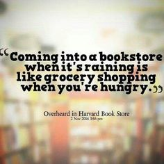 """Coming into a bookstore when it's raining is like grocery shopping when you're hungry."""
