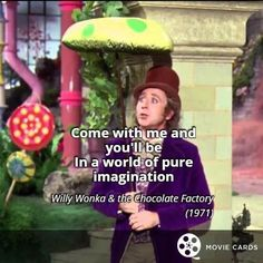 Thank you, Gene Wilder. http://moviecards.us/movies/lines/willy-wonka-&-the-chocolate-factory/come-with-me-and-youll-be-in-a-world-of/218
