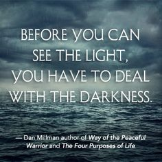 """""""Before you can see the light, you have to deal with darkness."""" - Dan Millman"""
