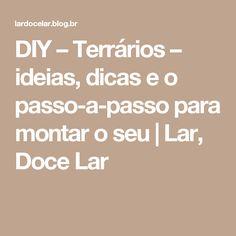 DIY – Terrários – ideias, dicas e o passo-a-passo para montar o seu | Lar, Doce Lar