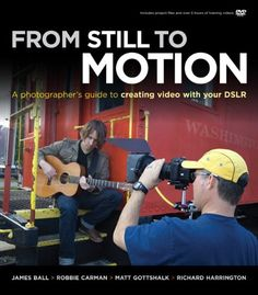 From Still to Motion: A photographer's guide to creating video with your DSLR (Voices That Matter): James Ball, Robbie Carman, Matt Gottshal...