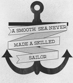 SMOOTH SEAS NEVER MADE SKILLFUL SAILORS