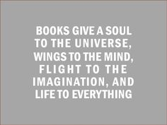 Books give a soul to the universe, wings to the mind, flight to the imagination, and life to everything.   - Plato (just slightly misquoted :-)