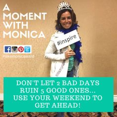 A MOMENT WITH MONICA: Don't let 2 bad days ruin 5 good ones...use your weekend to get ahead! | #ilikemonicaward