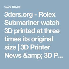 3ders.org - Rolex Submariner watch 3D printed at three times its original size | 3D Printer News & 3D Printing News