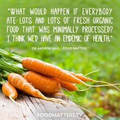 'What would happen if everybody ate lots and lots of fresh organic food that was minimally processed? I think we would have an epidemic of health.' - Dr Andrew Saul, Food Matters  www.foodmatters.tv