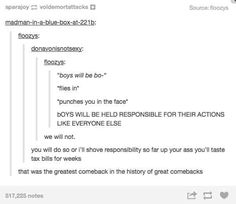 """I hate the sayings: """"boys will be boys"""" """"men are dogs"""" and shit like that. No. Men and boys are responsible human beings and will be held responsible for their actions. And PS last I check, when pet owner's dogs get out of control, the cut there testicles off. Just saying."""