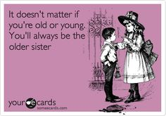 It doesn't matter if you're old or young. You'll always be the older sister.