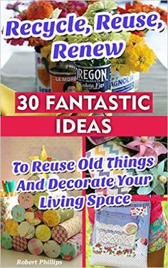 Amazon.com: Recycle, Reuse, Renew: 30 Fantastic Ideas To Reuse Old Things And Decorate Your Living Space: (decorating your home, diy projects, projects for kids, organized ... house hacks, DIY decoration and design) eBook: Robert Phillips: Kindle Store Projects For Kids, Diy Projects, House Hacks, Diy Decoration, Hacks Diy, Decorating On A Budget, Reuse, Kindle
