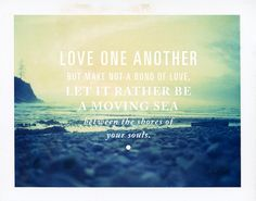 Love one another but make not a bond of love  Let it rather be A moving sea Between the Shores of your Souls.