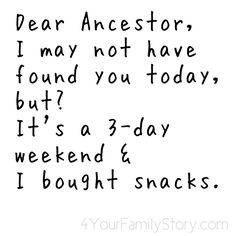 Dear Ancestor, I may not have found you today but it's a three-day weekend & I bought snacks.