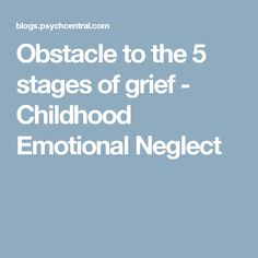 Obstacle to the 5 stages of grief - Childhood Emotional Neglect